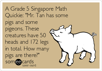 "A Grade 5 Singapore Math Quickie: ""Mr. Tan has some  pigs and some pigeons. These  creatures have 50 heads and 172 legs in total. How many pigs are there?"""