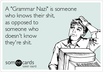"""A """"Grammar Nazi"""" is someone who knows their shit, as opposed to someone who doesn't know they're shit."""