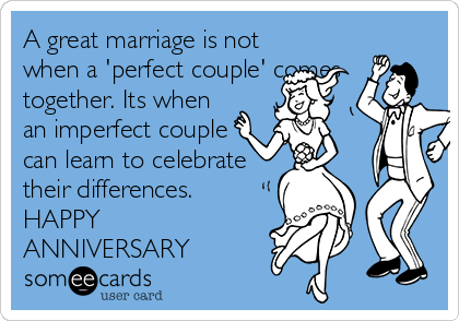 A great marriage is not when a 'perfect couple' comes together. Its when an imperfect couple can learn to celebrate their differences. HAPPY ANNIVERSARY