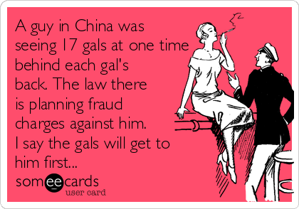 A guy in China was seeing 17 gals at one time behind each gal's back. The law there is planning fraud charges against him. I say the gals will get to him first...