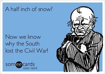 A half inch of snow?    Now we know why the South lost the Civil War!