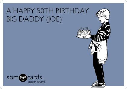 A HAPPY 50TH BIRTHDAY BIG DADDY (JOE)