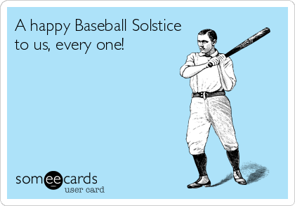 A happy Baseball Solstice  to us, every one!