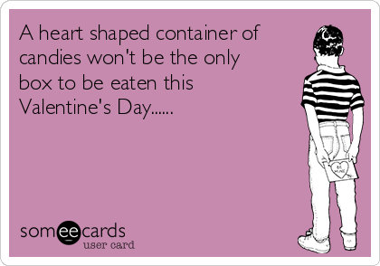A heart shaped container of candies won't be the only box to be eaten this Valentine's Day......