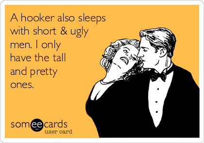A hooker also sleeps with short & ugly men. I only have the tall and pretty ones.