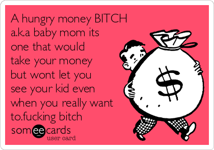 A hungry money BITCH a.k.a baby mom its one that would take your money but wont let you see your kid even when you really want to.fucking bitch