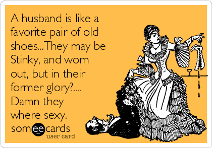 A husband is like a favorite pair of old shoes...They may be Stinky, and worn out, but in their former glory?.... Damn they where sexy.