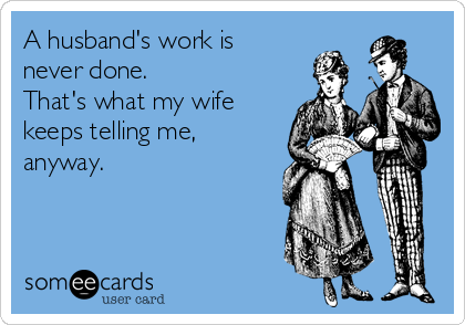 A husband's work is never done.  That's what my wife keeps telling me, anyway.