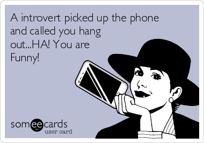 A introvert picked up the phone and called you hang out...HA! You are Funny!