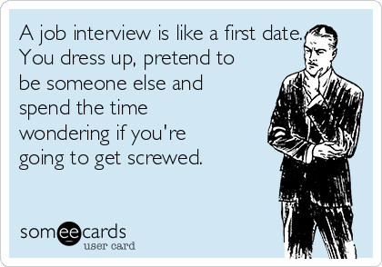 A job interview is like a first date. You dress up, pretend to be someone else and spend the time wondering if you're going to get screwed.