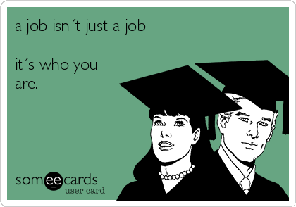 a job isn´t just a job  it´s who you  are.