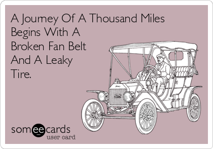 A Journey Of A Thousand Miles Begins With A Broken Fan Belt And A Leaky Tire.