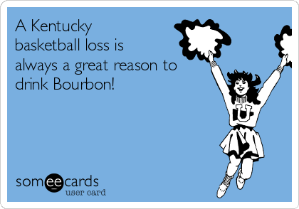 A Kentucky basketball loss is always a great reason to drink Bourbon!