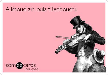 A khoud zin oula t3edbouchi.