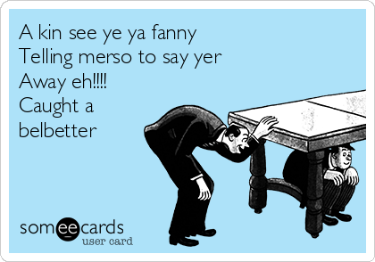 A kin see ye ya fanny  Telling merso to say yer  Away eh!!!! Caught a belbetter