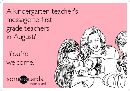 """A kindergarten teacher's message to first grade teachers in August?  """"You're welcome."""""""