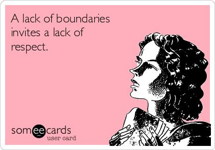 A lack of boundaries invites a lack of respect.