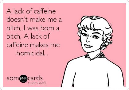 A lack of caffeine doesn't make me a bitch, I was born a bitch, A lack of caffeine makes me       homicidal...