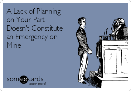 A Lack of Planning on Your Part Doesn't Constitute an Emergency on Mine