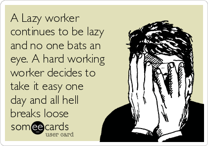 A Lazy worker continues to be lazy and no one bats an eye. A hard working worker decides to take it easy one day and all hell breaks loose