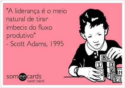 """""""A liderança é o meio natural de tirar imbecis do fluxo produtivo"""" - Scott Adams, 1995"""