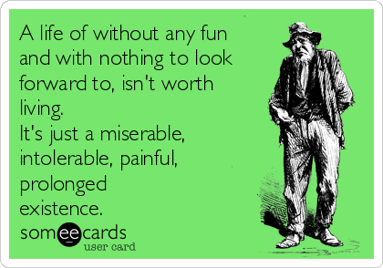 A life of without any fun and with nothing to look forward to, isn't worth living. It's just a miserable, intolerable, painful, prolonged existence.