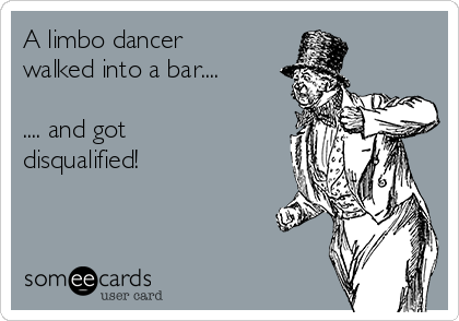 A limbo dancer walked into a bar....  .... and got disqualified!