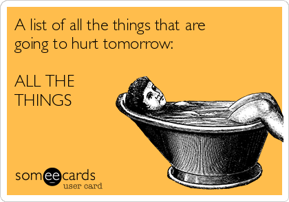 A list of all the things that are going to hurt tomorrow:  ALL THE THINGS