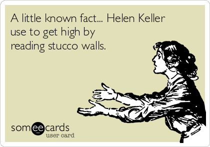 A little known fact... Helen Keller use to get high by reading stucco walls.