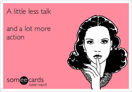A little less talk   and a lot more action