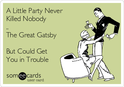 A Little Party Never Killed Nobody .. The Great Gatsby  But Could Get  You in Trouble