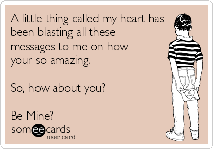 A little thing called my heart has been blasting all these messages to me on how your so amazing.  So, how about you?   Be Mine?