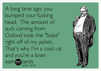 "A long time ago, you bumped your fucking head.  The amount of suck coming from Oxford took the ""State"" right off of my jacket... That's why I'm a cool cat and you're a loser."