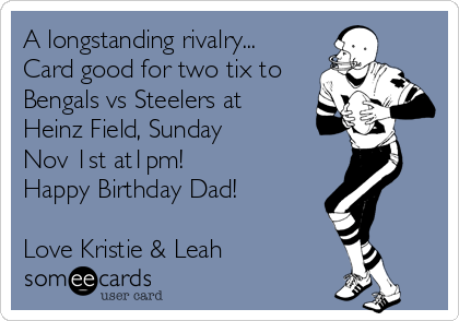 A longstanding rivalry... Card good for two tix to Bengals vs Steelers at Heinz Field, Sunday  Nov 1st at1pm!  Happy Birthday Dad!  Love Kristie & Leah