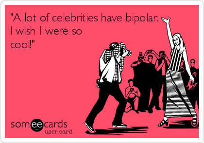 """A lot of celebrities have bipolar. I wish I were so cool!"""