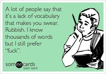 """A lot of people say that it's a lack of vocabulary that makes you swear. Rubbish. I know thousands of words but I still prefer """"fuck""""."""