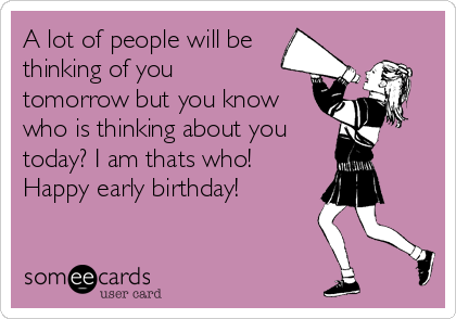 A Lot Of People Will Be Thinking Of You Tomorrow But You Know Who – Happy Early Birthday Card