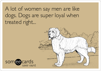 A lot of women say men are like dogs. Dogs are super loyal when treated right...