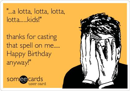 """...a lotta, lotta, lotta, lotta......kids!""  thanks for casting that spell on me..... Happy Birthday anyway!"""