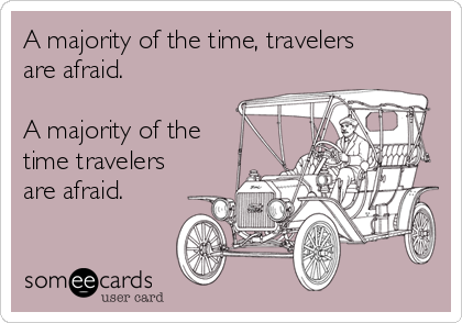 A majority of the time, travelers are afraid.  A majority of the time travelers are afraid.