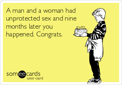 A man and a woman had unprotected sex and nine months later you happened. Congrats.