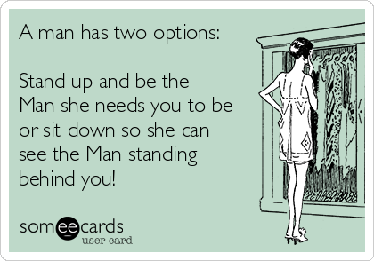 A man has two options:  Stand up and be the Man she needs you to be or sit down so she can see the Man standing behind you!