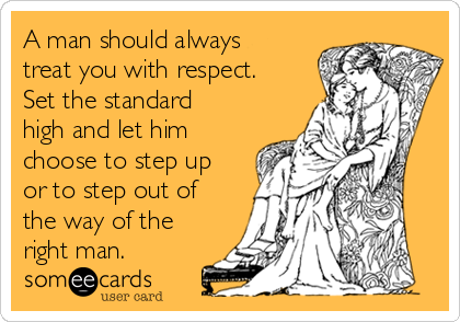 A man should always treat you with respect.  Set the standard high and let him choose to step up or to step out of the way of the right man.