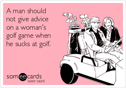 A man should not give advice on a woman's golf game when he sucks at golf.