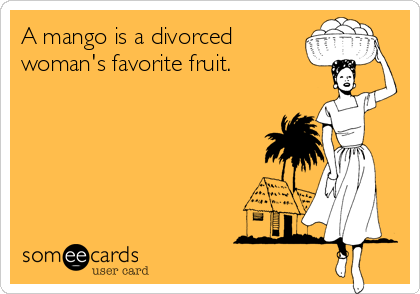 A mango is a divorced woman's favorite fruit.