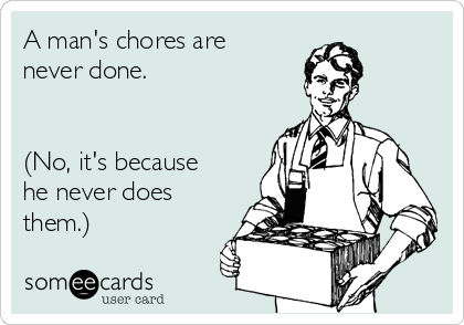A man's chores are never done.   (No, it's because he never does them.)