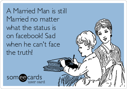 A Married Man is still Married no matter what the status is on facebook! Sad when he can't face the truth!