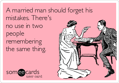 A married man should forget his mistakes. There's no use in two people remembering the same thing.