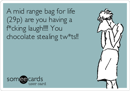 A mid range bag for life (29p) are you having a f*cking laugh!!!! You chocolate stealing tw*ts!!