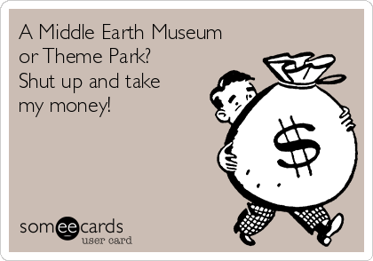 A Middle Earth Museum or Theme Park?  Shut up and take my money!